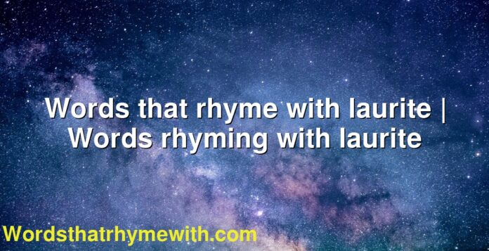 Words that rhyme with laurite | Words rhyming with laurite