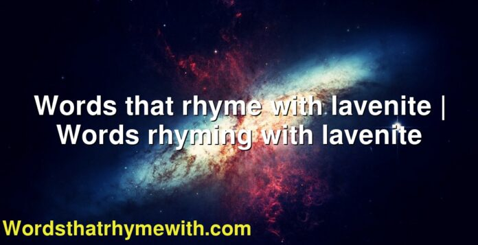 Words that rhyme with lavenite | Words rhyming with lavenite
