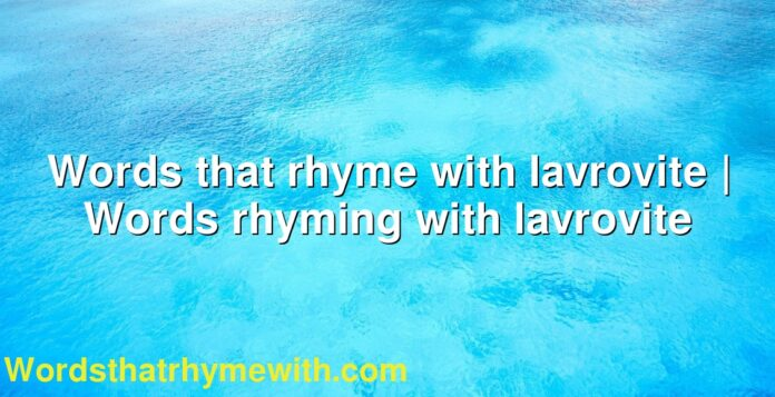 Words that rhyme with lavrovite | Words rhyming with lavrovite