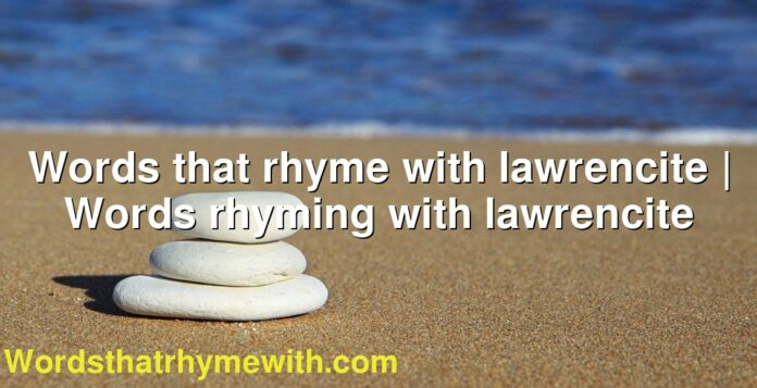 Words that rhyme with lawrencite | Words rhyming with lawrencite