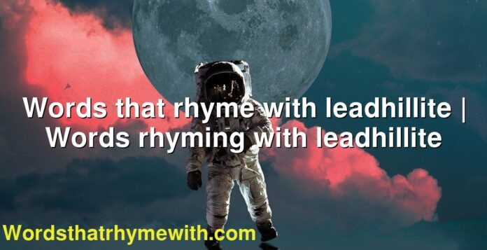 Words that rhyme with leadhillite   Words rhyming with leadhillite