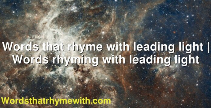 Words that rhyme with leading light   Words rhyming with leading light
