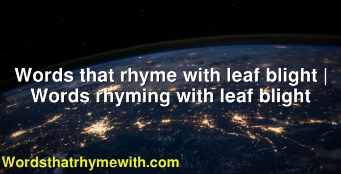 Words that rhyme with leaf blight | Words rhyming with leaf blight