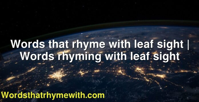 Words that rhyme with leaf sight | Words rhyming with leaf sight
