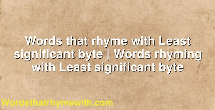 Words that rhyme with Least significant byte | Words rhyming with Least significant byte