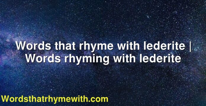 Words that rhyme with lederite | Words rhyming with lederite