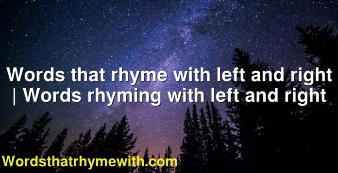 Words that rhyme with left and right | Words rhyming with left and right