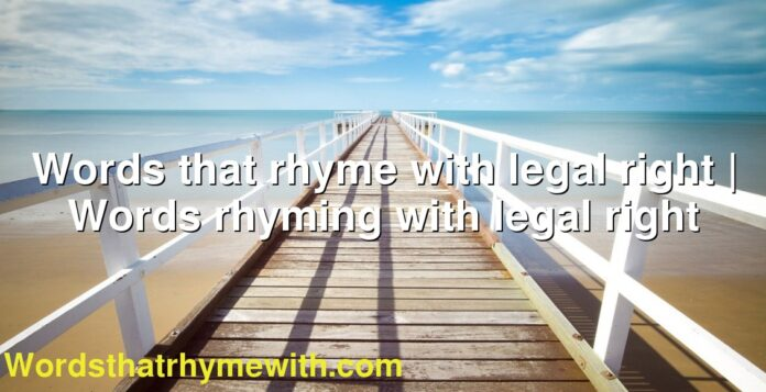 Words that rhyme with legal right | Words rhyming with legal right