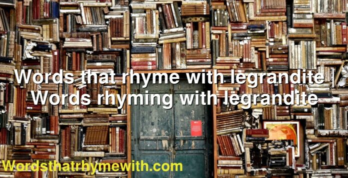 Words that rhyme with legrandite | Words rhyming with legrandite