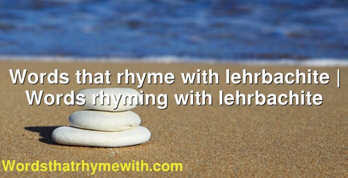 Words that rhyme with lehrbachite | Words rhyming with lehrbachite