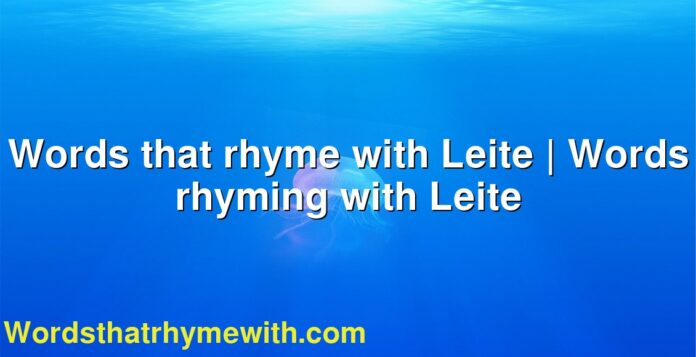 Words that rhyme with Leite | Words rhyming with Leite