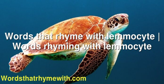 Words that rhyme with lemmocyte | Words rhyming with lemmocyte