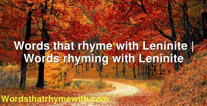 Words that rhyme with Leninite | Words rhyming with Leninite