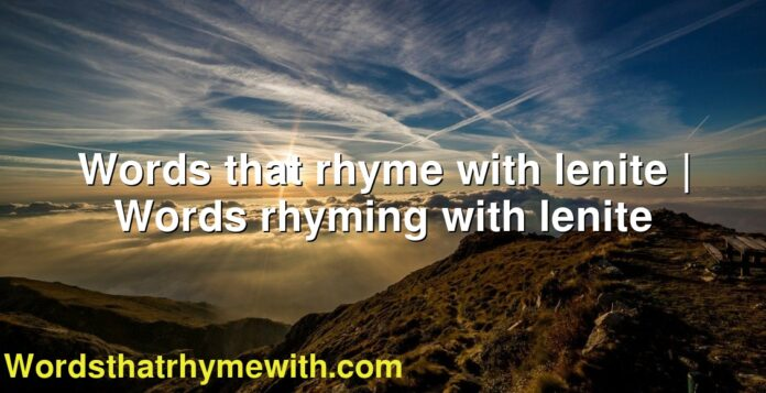Words that rhyme with lenite   Words rhyming with lenite