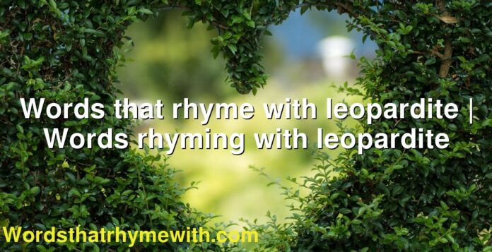 Words that rhyme with leopardite | Words rhyming with leopardite