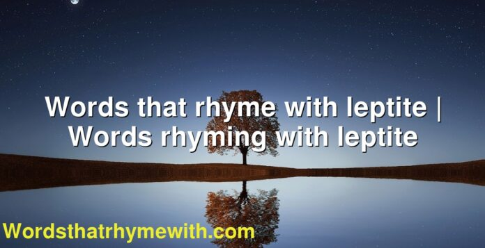 Words that rhyme with leptite | Words rhyming with leptite