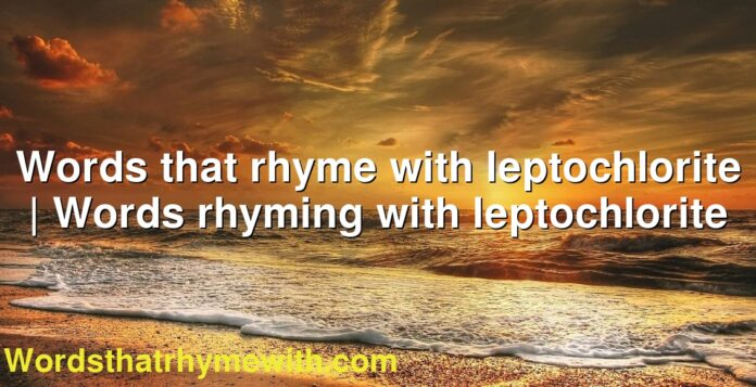 Words that rhyme with leptochlorite   Words rhyming with leptochlorite