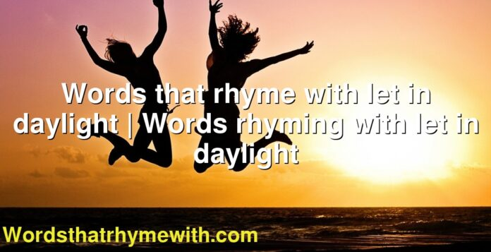 Words that rhyme with let in daylight | Words rhyming with let in daylight