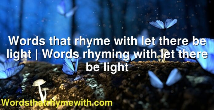 Words that rhyme with let there be light | Words rhyming with let there be light