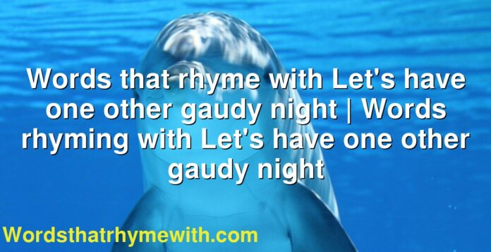 Words that rhyme with Let's have one other gaudy night | Words rhyming with Let's have one other gaudy night
