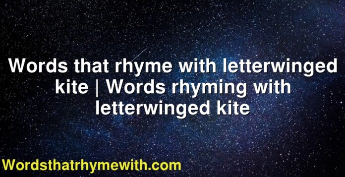 Words that rhyme with letterwinged kite   Words rhyming with letterwinged kite