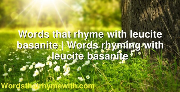Words that rhyme with leucite basanite | Words rhyming with leucite basanite