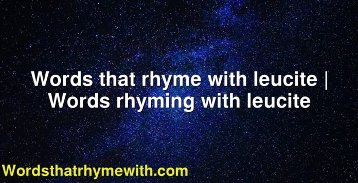 Words that rhyme with leucite   Words rhyming with leucite