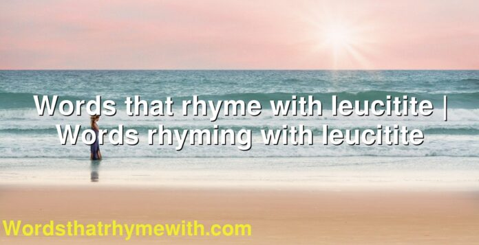 Words that rhyme with leucitite | Words rhyming with leucitite