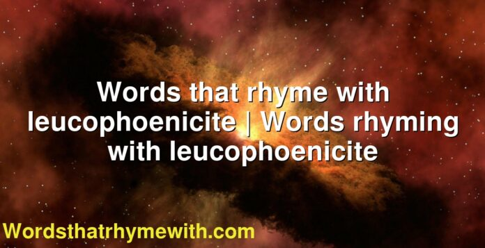 Words that rhyme with leucophoenicite | Words rhyming with leucophoenicite