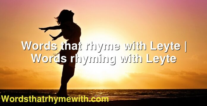 Words that rhyme with Leyte | Words rhyming with Leyte