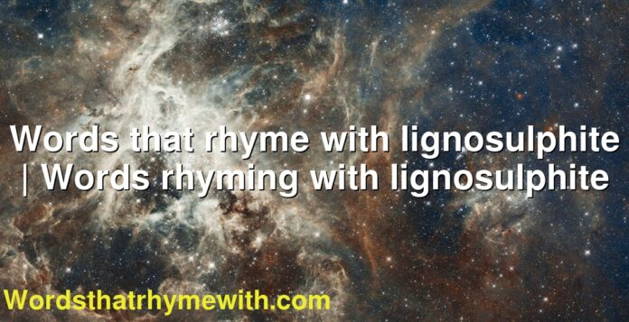 Words that rhyme with lignosulphite | Words rhyming with lignosulphite