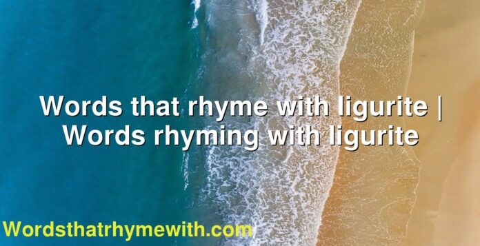 Words that rhyme with ligurite | Words rhyming with ligurite