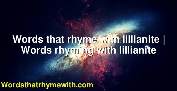 Words that rhyme with lillianite | Words rhyming with lillianite