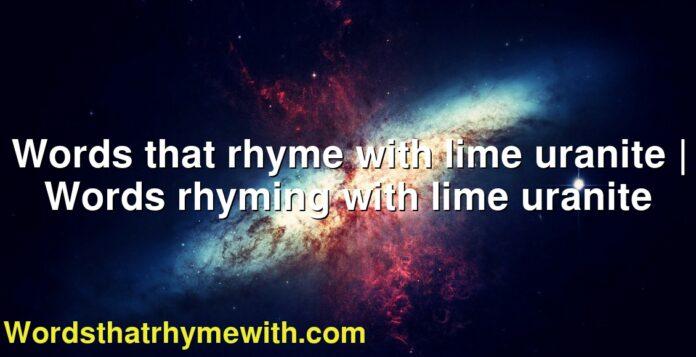 Words that rhyme with lime uranite   Words rhyming with lime uranite