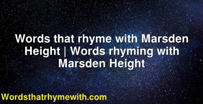 Words that rhyme with Marsden Height | Words rhyming with Marsden Height