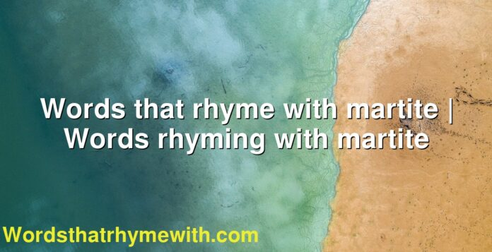 Words that rhyme with martite | Words rhyming with martite