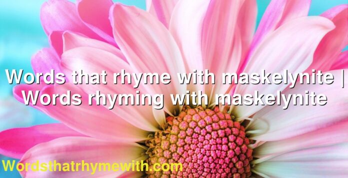 Words that rhyme with maskelynite | Words rhyming with maskelynite
