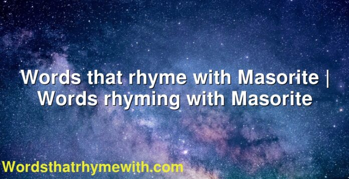 Words that rhyme with Masorite   Words rhyming with Masorite