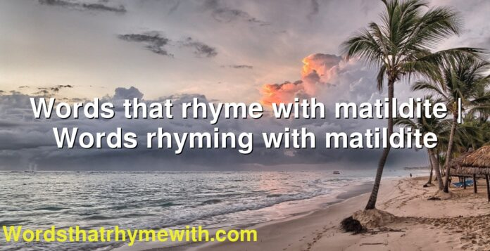 Words that rhyme with matildite | Words rhyming with matildite