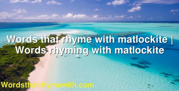 Words that rhyme with matlockite | Words rhyming with matlockite