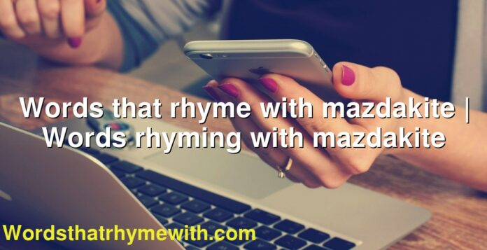 Words that rhyme with mazdakite | Words rhyming with mazdakite