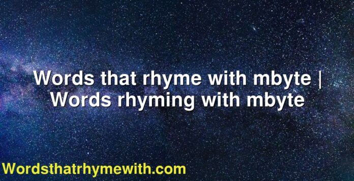 Words that rhyme with mbyte | Words rhyming with mbyte