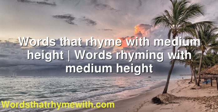 Words that rhyme with medium height | Words rhyming with medium height