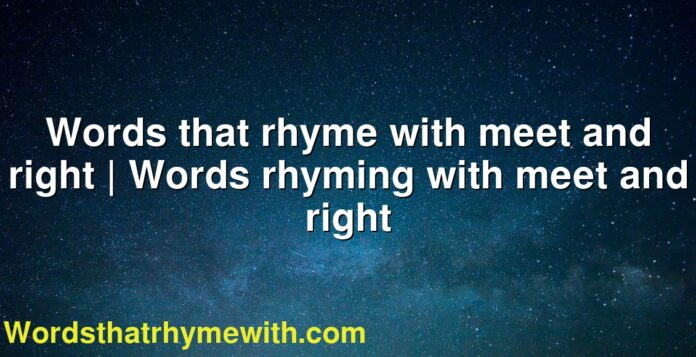 Words that rhyme with meet and right | Words rhyming with meet and right