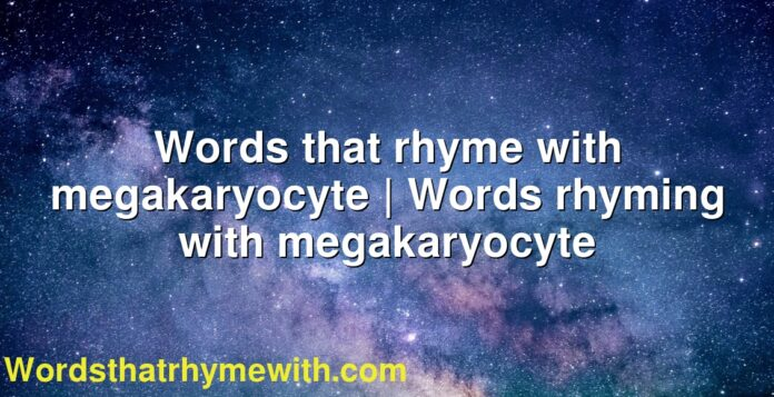 Words that rhyme with megakaryocyte | Words rhyming with megakaryocyte