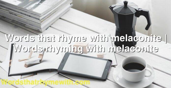 Words that rhyme with melaconite | Words rhyming with melaconite