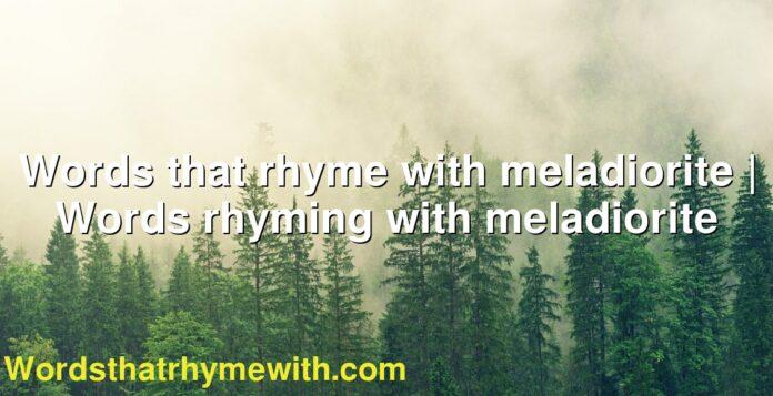 Words that rhyme with meladiorite   Words rhyming with meladiorite
