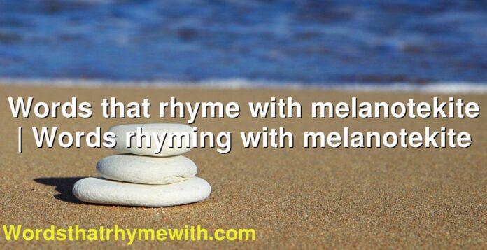 Words that rhyme with melanotekite | Words rhyming with melanotekite