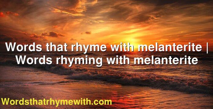 Words that rhyme with melanterite | Words rhyming with melanterite