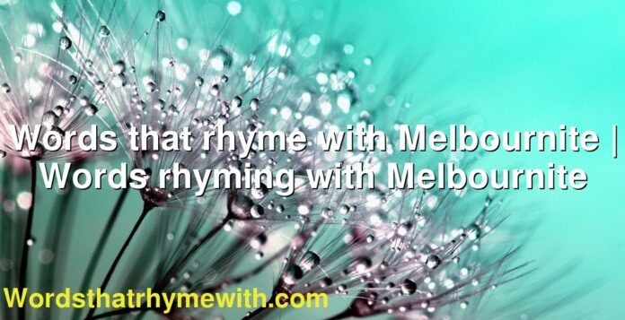 Words that rhyme with Melbournite | Words rhyming with Melbournite